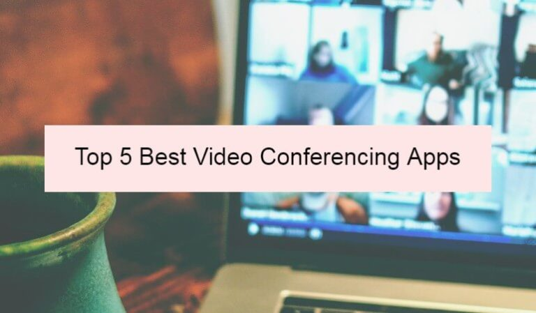 Top 5 Best Video Conferencing Apps to Use